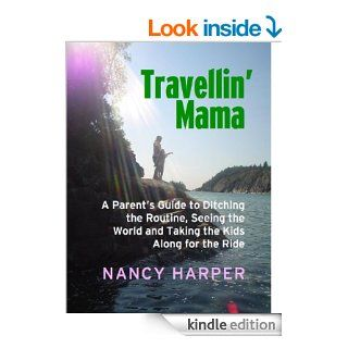 Travellin' Mama: A Parent's Guide to Ditching the Routine, Seeing the World and Taking the Kids Along for the Ride eBook: Nancy Harper: Kindle Store