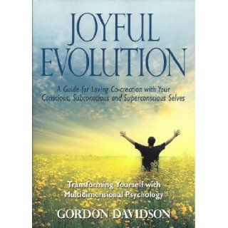 Joyful Evolution: A Guide for Loving Co creation with Your Conscious, Subconscious and Superconscious Selves (Transforming Yourself with Multidimensional Psychology): Gordon Davidson: 9780983569114: Books