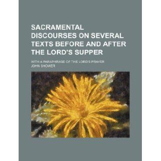 Sacramental discourses on several texts before and after the Lord's Supper; with a paraphrase of the Lord's Prayer: John Shower: 9781236113801: Books