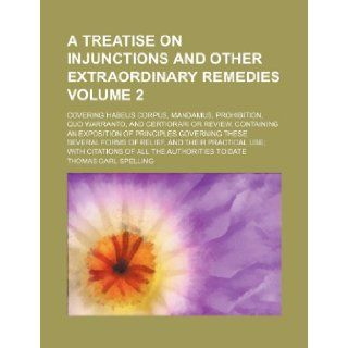 A Treatise on Injunctions and Other Extraordinary Remedies Volume 2; Covering Habeus Corpus, Mandamus, Prohibition, Quo Warranto, and Certiorari or Thomas Carl Spelling 9781235837999 Books