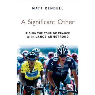 A Significant Other Riding the Centenary Tour de France with Lance Armstrong Matt Rendell 9780753818749 Books