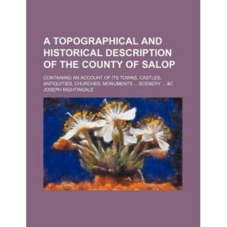 A Topographical and Historical Description of the County of Salop; Containing an Account of Its Towns, Castles, Antiquities, Churches, Monuments Sce