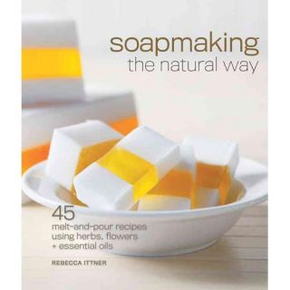 Soapmaking the Natural Way: 45 Melt and Pour Recipes Using Herbs, Flowers & Essential Oils