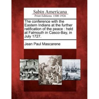 The Conference with the Eastern Indians at the Further Ratification of the Peace: Held at Falmouth in Casco Bay, in July 1727.