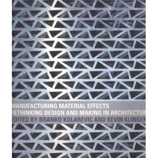 Manufacturing Material Effects: Rethinking Design and Making in Architecture