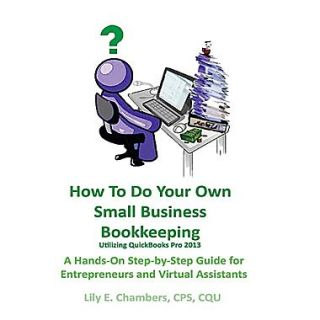 How to Do Your Own Small Bus Bookkeeping Utilizing QuickBooks Pro  2013  A Step By Step  for Entrepreneurs &  Virtual Assistants
