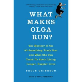 What Makes Olga Run?: The Mystery of the 90 Something Track Star and What She Can Teach Us About Living Longer, Happier Lives