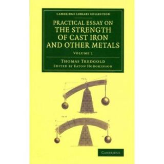 Practical Essay on the Strength of Cast Iron and Other Metals: Containing Practical Rules, Tables, and Examples, Founded on a Series of Experiments, With an Extensive Table of the Properties of Materials